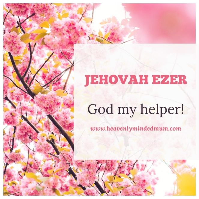Jehovah Ezer- The Lord my help(er)  – Heavenly Minded Mum